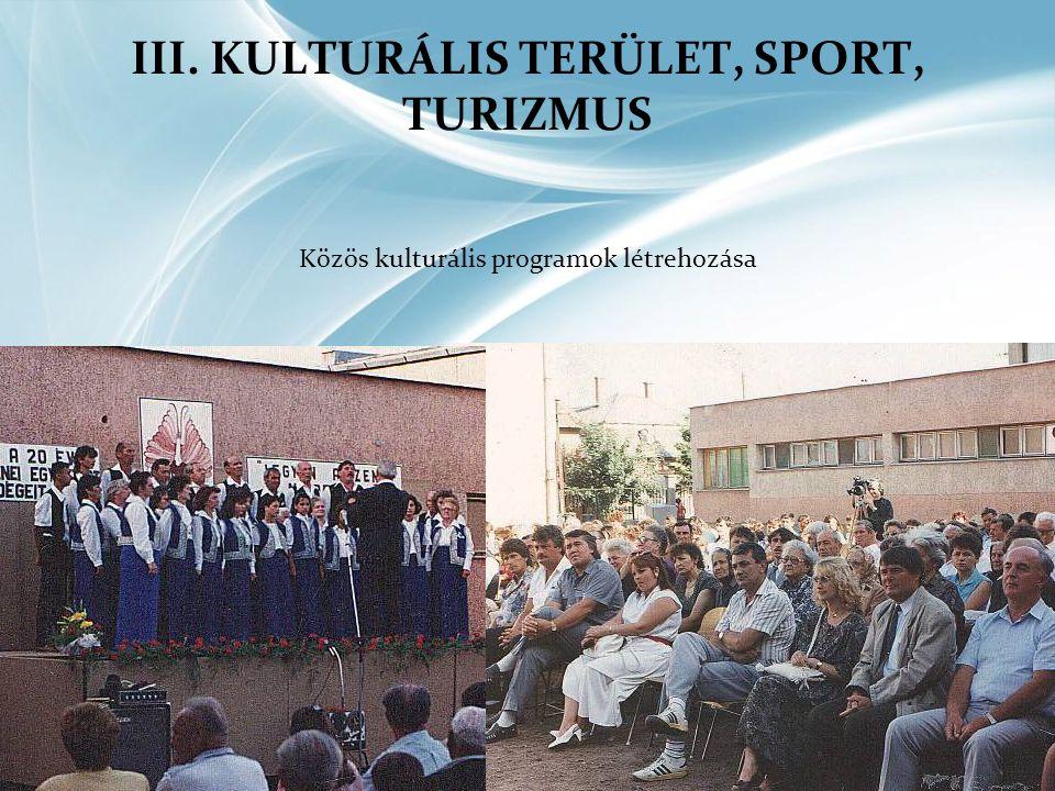 III. KULTURÁLIS TERÜLET, SPORT, TURIZMUS Közös kulturális programok létrehozása