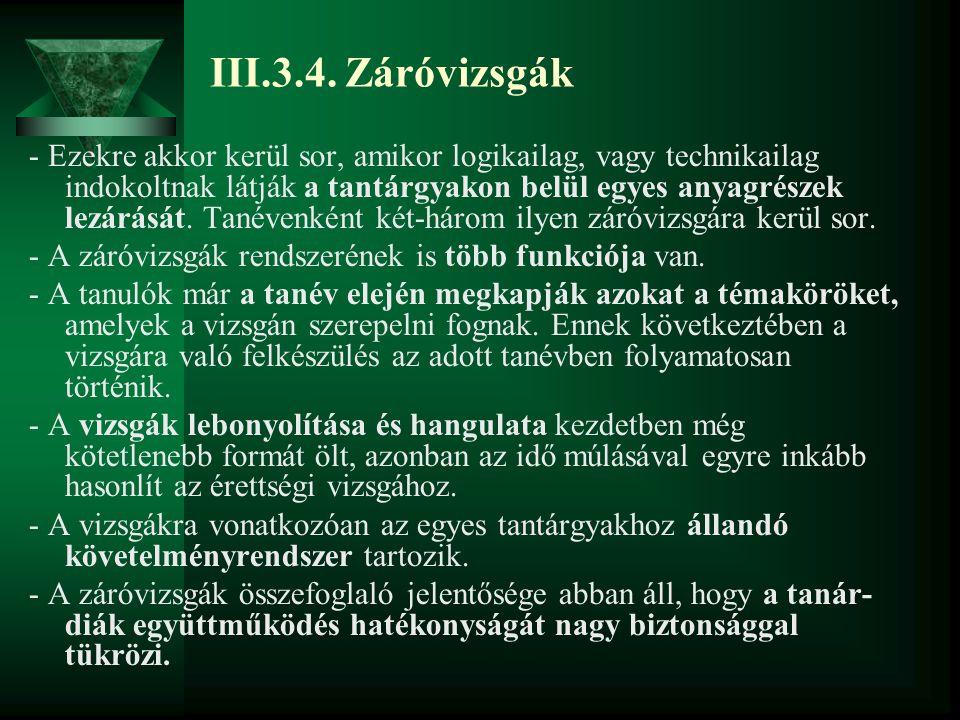 III.3.4. Záróvizsgák - Ezekre akkor kerül sor, amikor logikailag, vagy technikailag indokoltnak látják a tantárgyakon belül egyes anyagrészek lezárásá