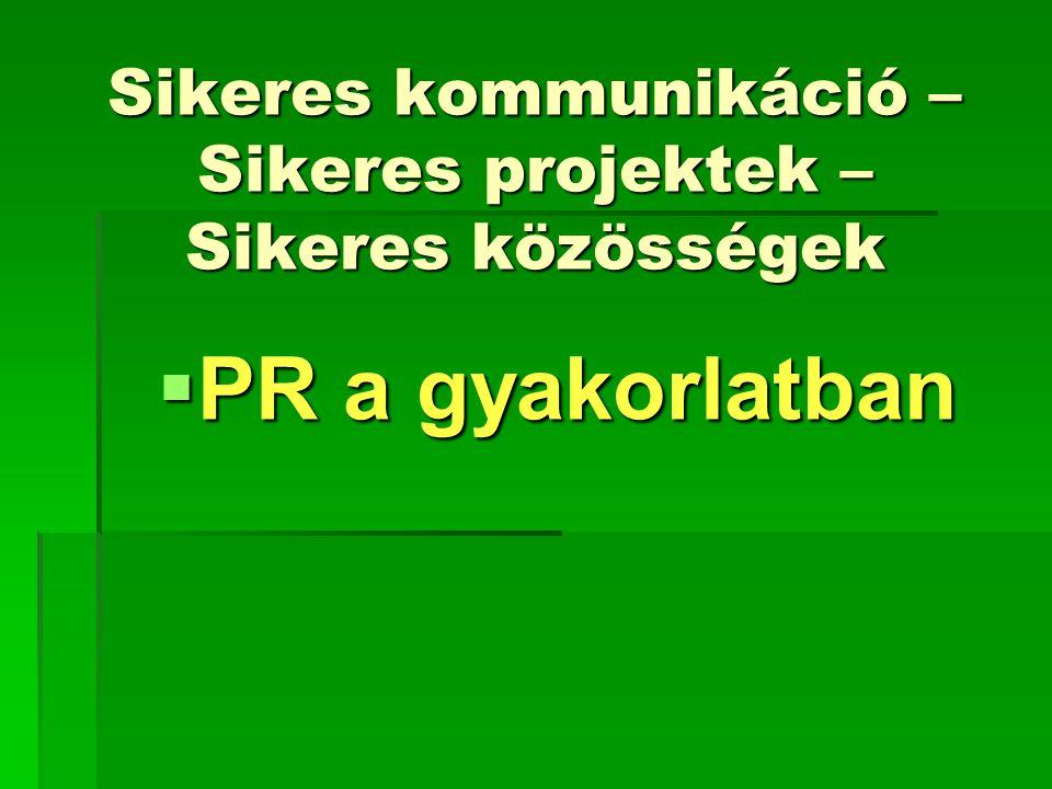 Sikeres kommunikáció – Sikeres projektek – Sikeres közösségek  PR a gyakorlatban