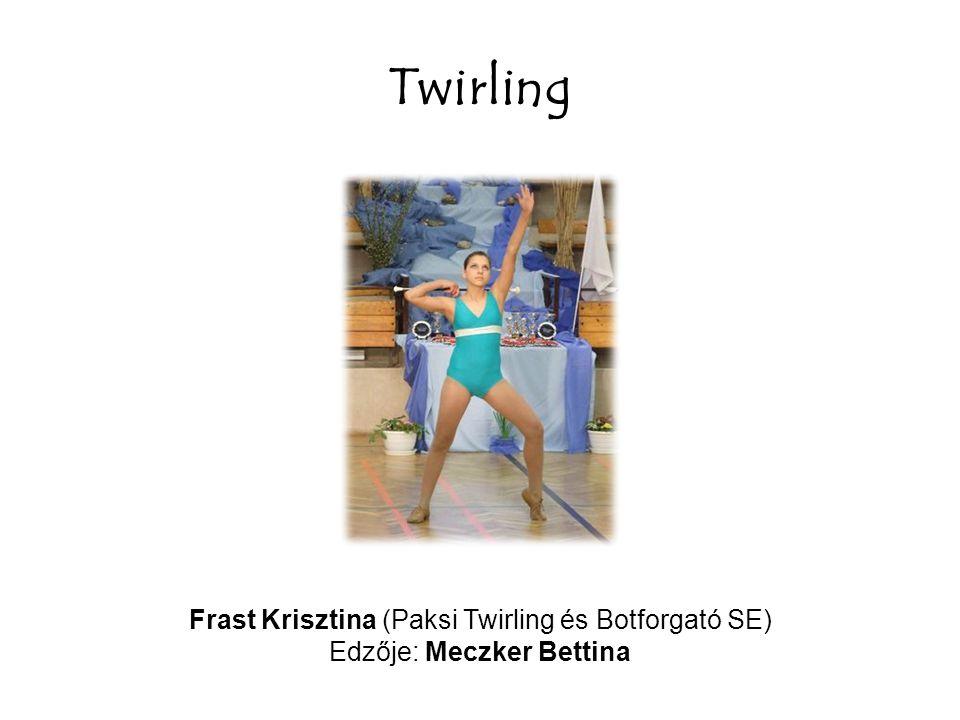 Twirling Frast Krisztina (Paksi Twirling és Botforgató SE) Edzője: Meczker Bettina