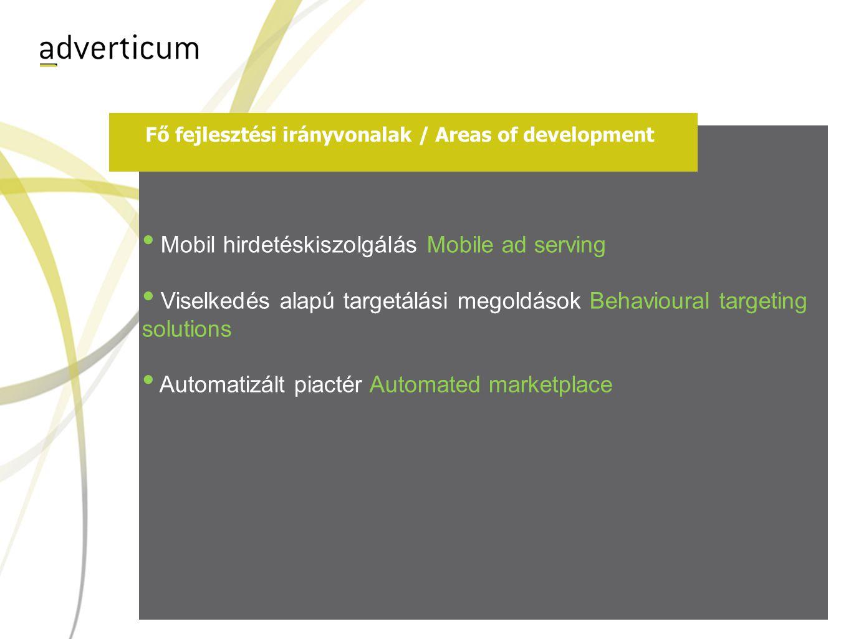 Fő fejlesztési irányvonalak / Areas of development • Mobil hirdetéskiszolgálás Mobile ad serving • Viselkedés alapú targetálási megoldások Behavioural targeting solutions • Automatizált piactér Automated marketplace