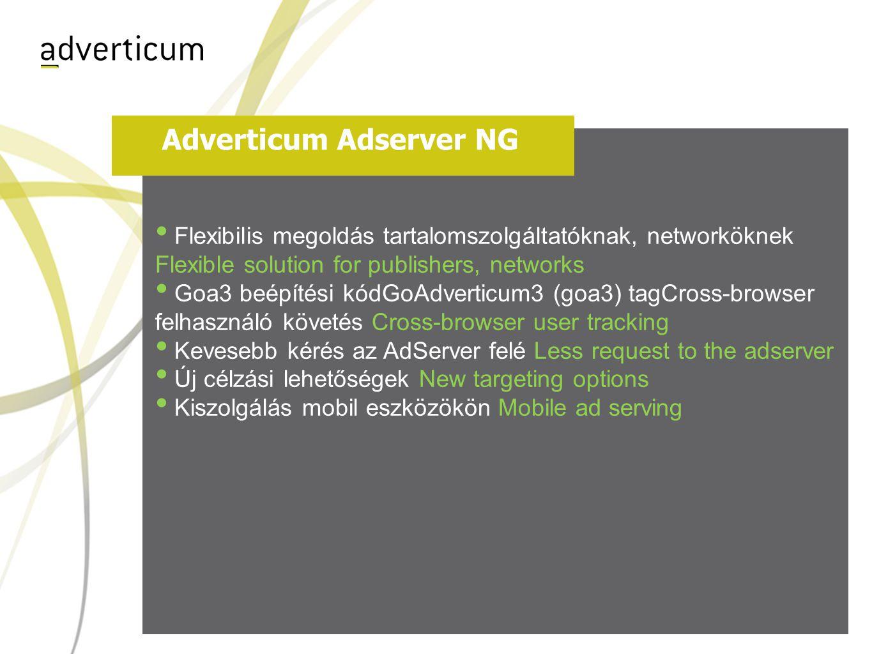 Adverticum Adserver NG • Flexibilis megoldás tartalomszolgáltatóknak, networköknek Flexible solution for publishers, networks • Goa3 beépítési kódGoAdverticum3 (goa3) tagCross-browser felhasználó követés Cross-browser user tracking • Kevesebb kérés az AdServer felé Less request to the adserver • Új célzási lehetőségek New targeting options • Kiszolgálás mobil eszközökön Mobile ad serving