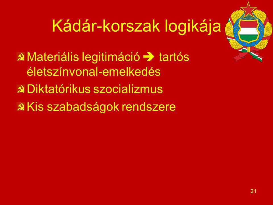 Kádár-korszak logikája Materiális legitimáció  tartós életszínvonal-emelkedés Diktatórikus szocializmus Kis szabadságok rendszere 21