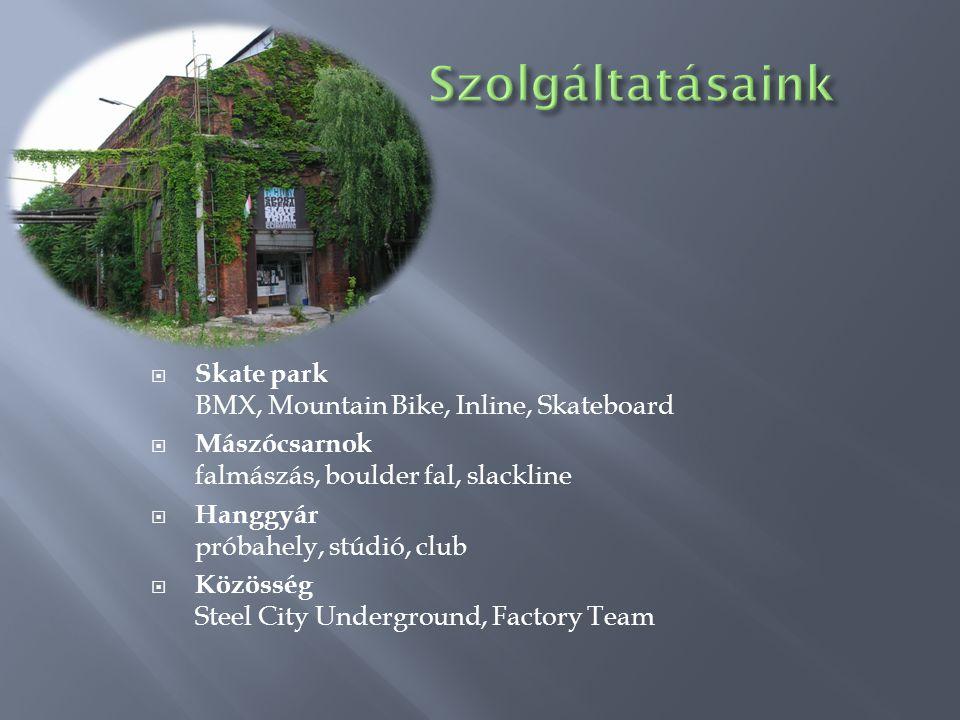  Skate park BMX, Mountain Bike, Inline, Skateboard  Mászócsarnok falmászás, boulder fal, slackline  Hanggyár próbahely, stúdió, club  Közösség Steel City Underground, Factory Team