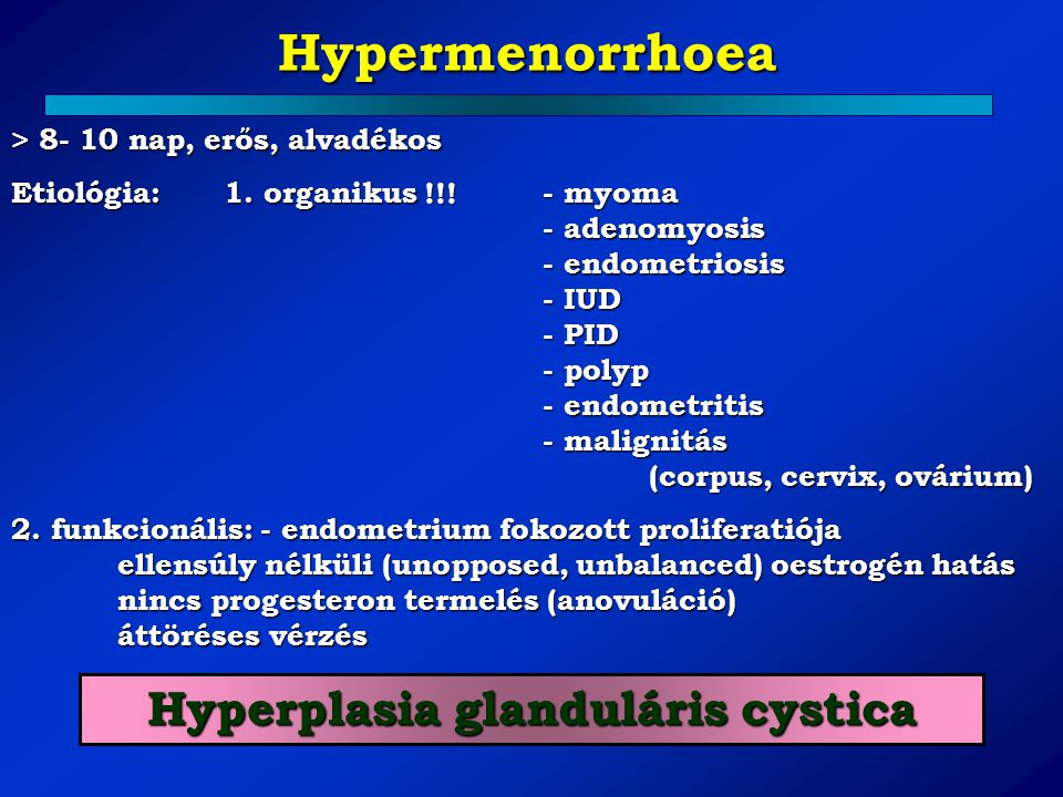 Hypermenorrhoea > 8- 10 nap, erős, alvadékos Etiológia: 1. organikus !!!- myoma - adenomyosis - endometriosis - IUD - PID - polyp - endometritis - mal