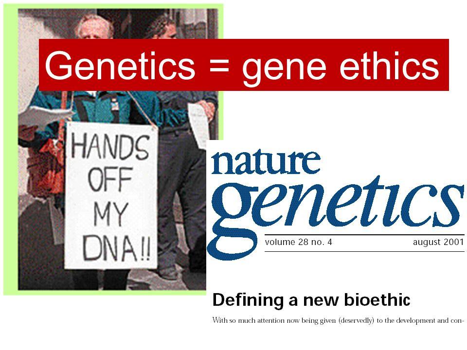 Genetics = gene ethics