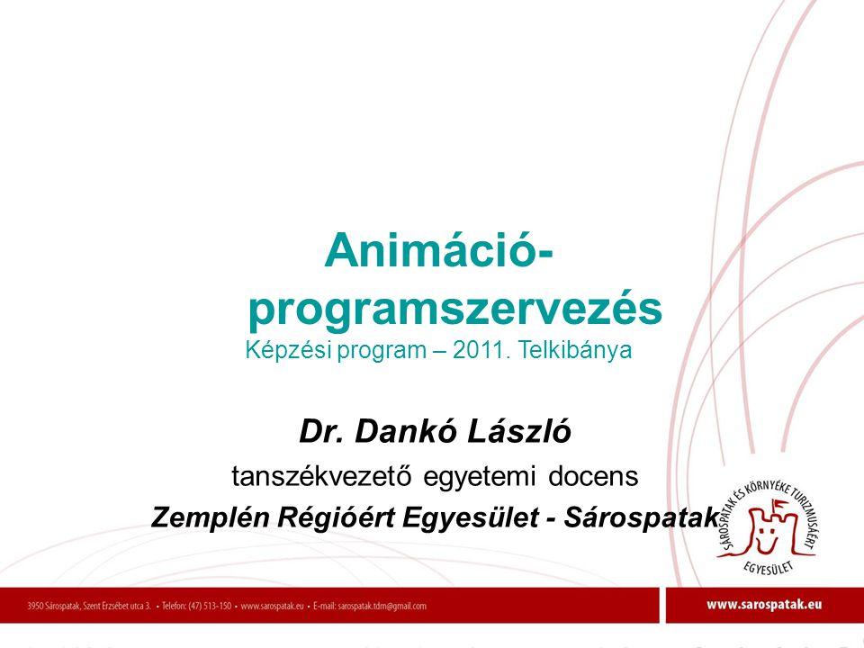 Dr. Dankó László tanszékvezető egyetemi docens Zemplén Régióért Egyesület - Sárospatak Animáció- programszervezés Képzési program – 2011. Telkibánya