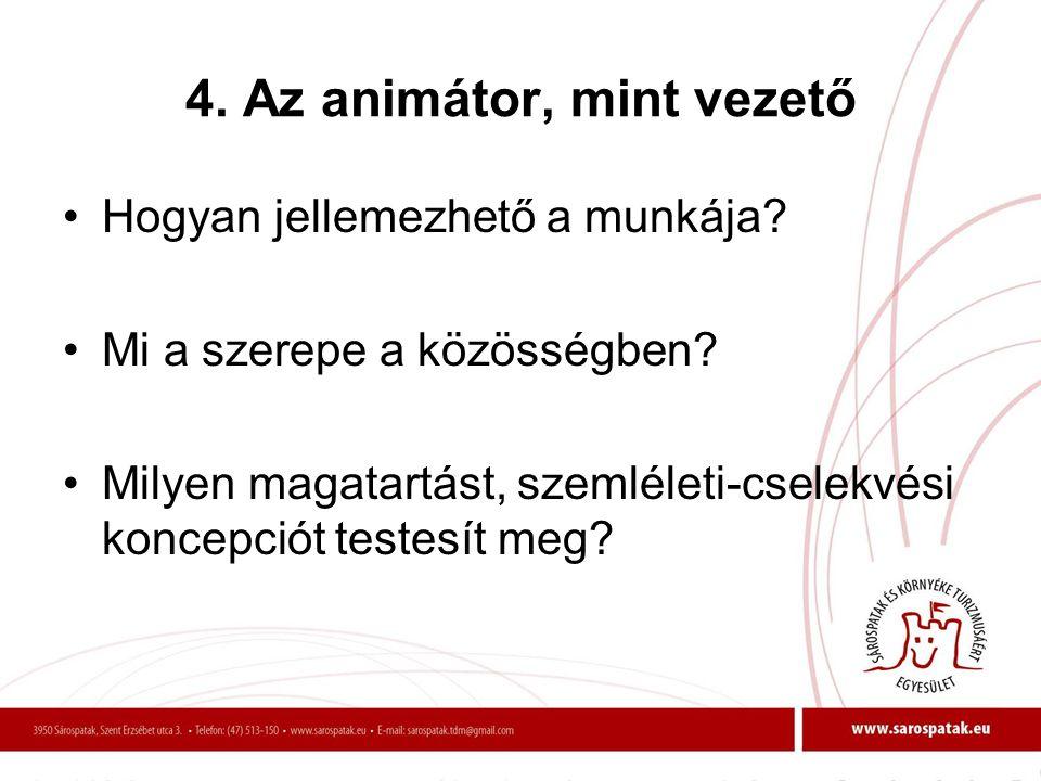 4. Az animátor, mint vezető •Hogyan jellemezhető a munkája? •Mi a szerepe a közösségben? •Milyen magatartást, szemléleti-cselekvési koncepciót testesí