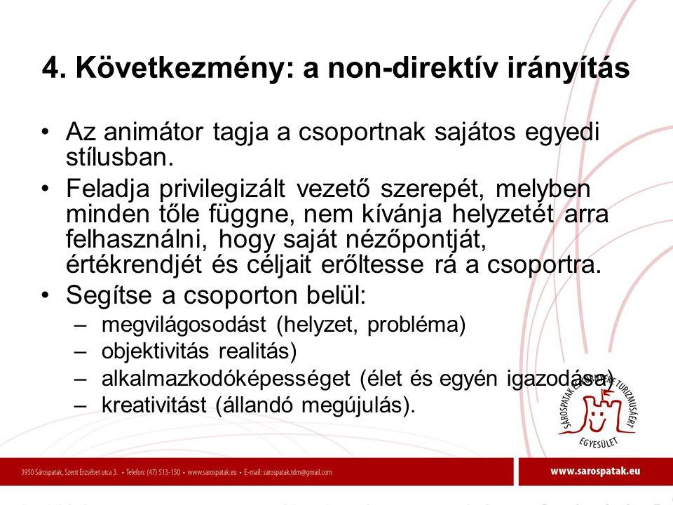 4. Következmény: a non-direktív irányítás •Az animátor tagja a csoportnak sajátos egyedi stílusban. •Feladja privilegizált vezető szerepét, melyben mi