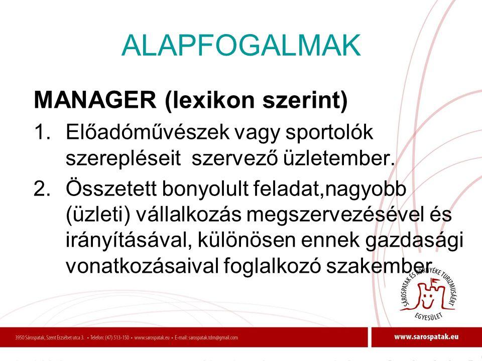 ALAPFOGALMAK MANAGER (lexikon szerint) 1.Előadóművészek vagy sportolók szerepléseit szervező üzletember. 2.Összetett bonyolult feladat,nagyobb (üzleti