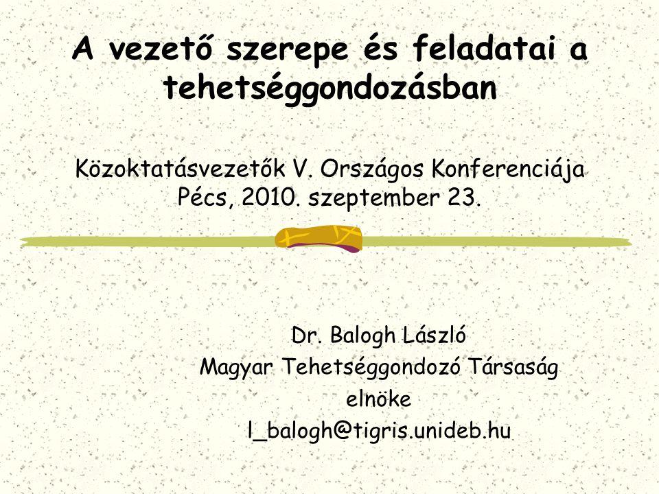 A vezető szerepe és feladatai a tehetséggondozásban Közoktatásvezetők V. Országos Konferenciája Pécs, 2010. szeptember 23. Dr. Balogh László Magyar Te