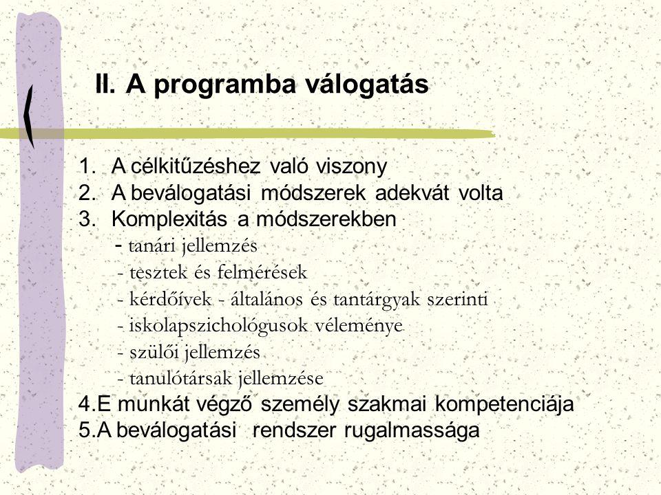 II. A programba válogatás 1.A célkitűzéshez való viszony 2.A beválogatási módszerek adekvát volta 3.Komplexitás a módszerekben tanári jellemzés - taná