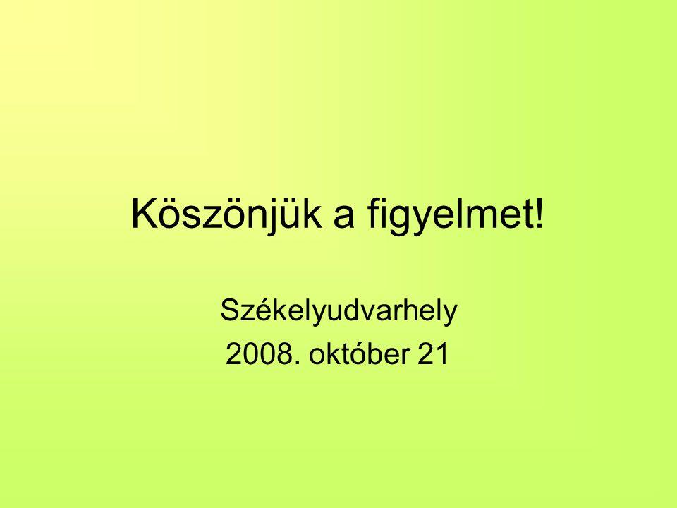 Köszönjük a figyelmet! Székelyudvarhely 2008. október 21