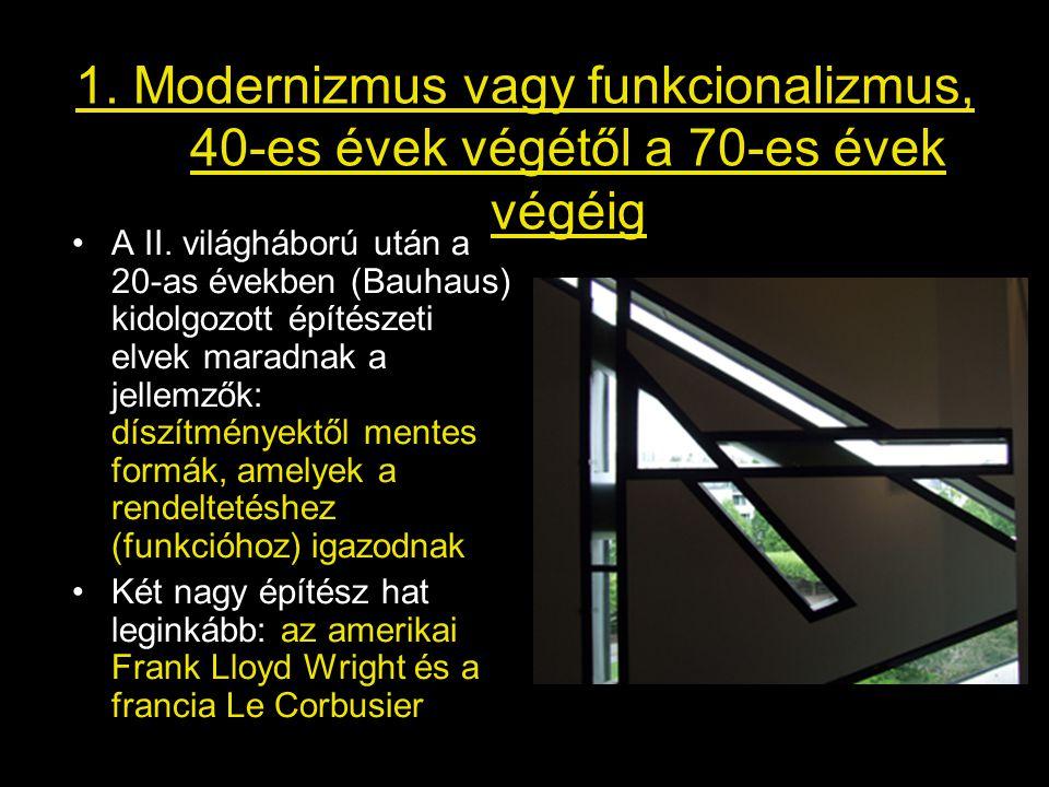 1. Modernizmus vagy funkcionalizmus, 40-es évek végétől a 70-es évek végéig •A II. világháború után a 20-as években (Bauhaus) kidolgozott építészeti e