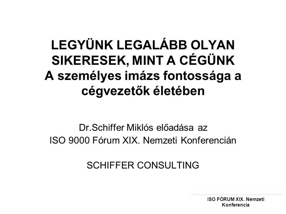 LEGYÜNK LEGALÁBB OLYAN SIKERESEK, MINT A CÉGÜNK A személyes imázs fontossága a cégvezetők életében Dr.Schiffer Miklós előadása az ISO 9000 Fórum XIX.