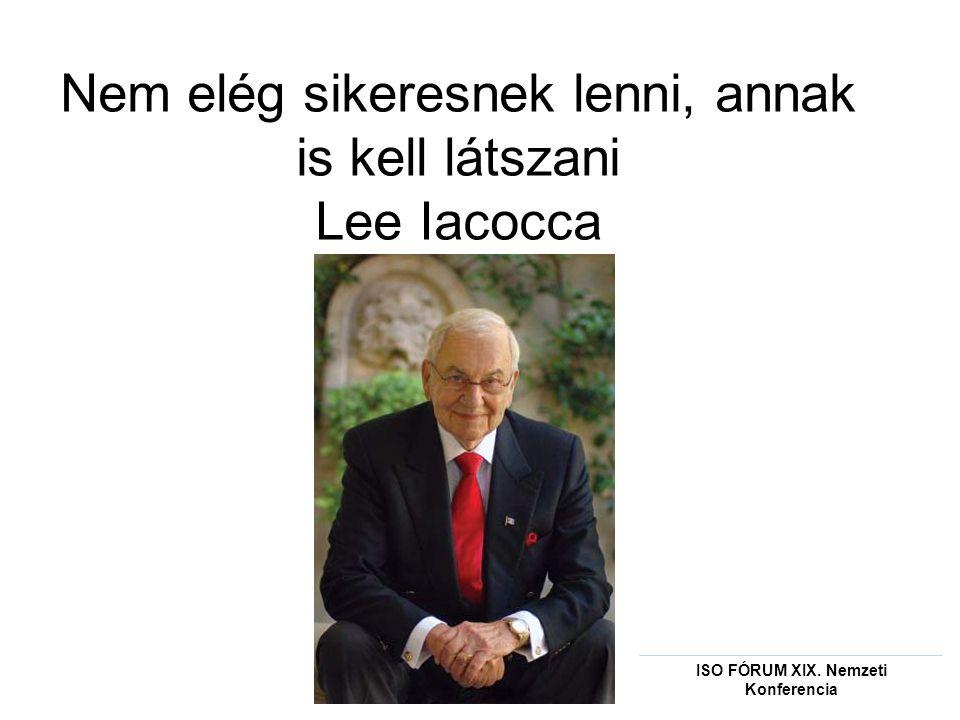 Nem elég sikeresnek lenni, annak is kell látszani Lee Iacocca ISO FÓRUM XIX. Nemzeti Konferencia