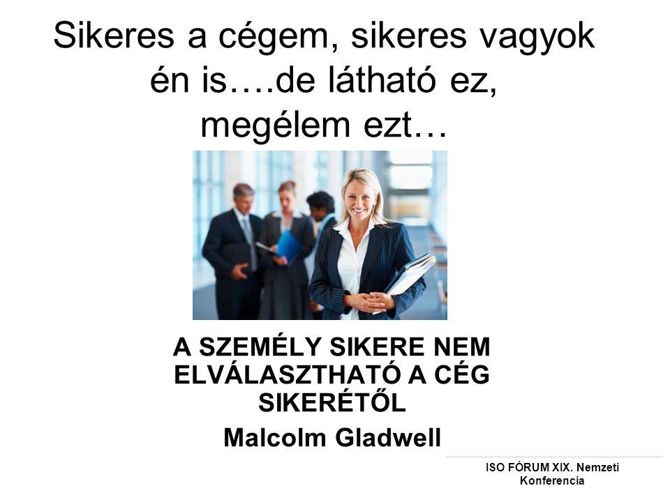 Sikeres a cégem, sikeres vagyok én is….de látható ez, megélem ezt… A SZEMÉLY SIKERE NEM ELVÁLASZTHATÓ A CÉG SIKERÉTŐL Malcolm Gladwell ISO FÓRUM XIX.