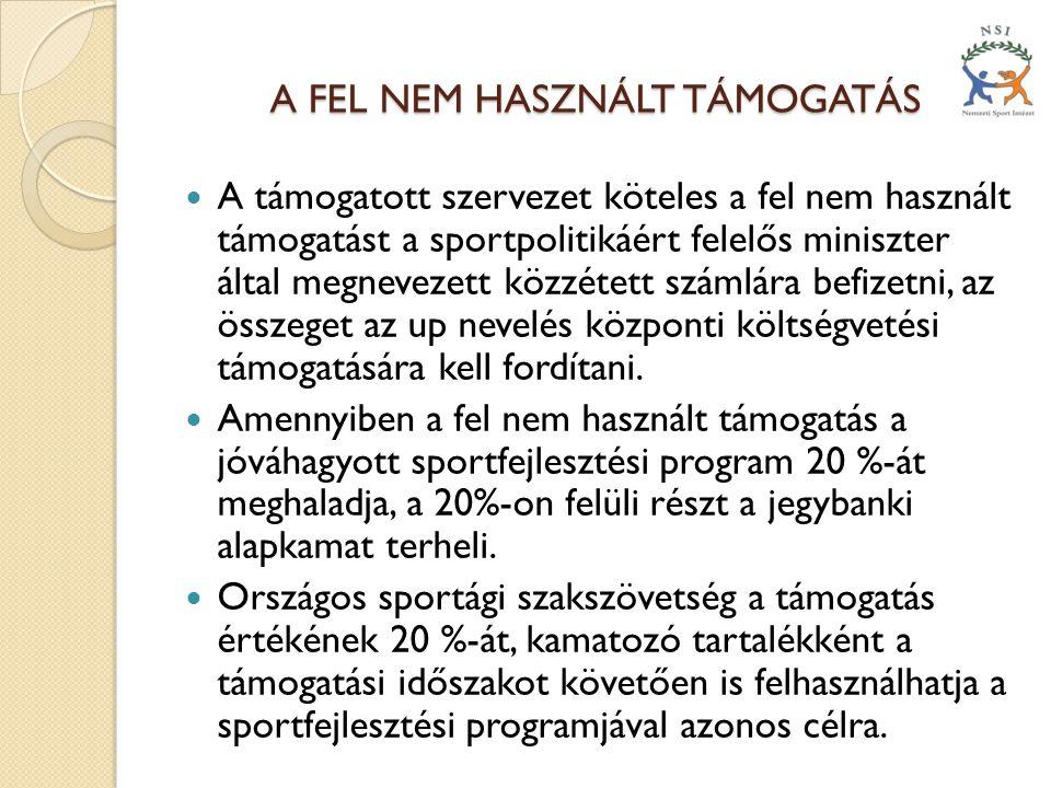 A FEL NEM HASZNÁLT TÁMOGATÁS  A támogatott szervezet köteles a fel nem használt támogatást a sportpolitikáért felelős miniszter által megnevezett közzétett számlára befizetni, az összeget az up nevelés központi költségvetési támogatására kell fordítani.