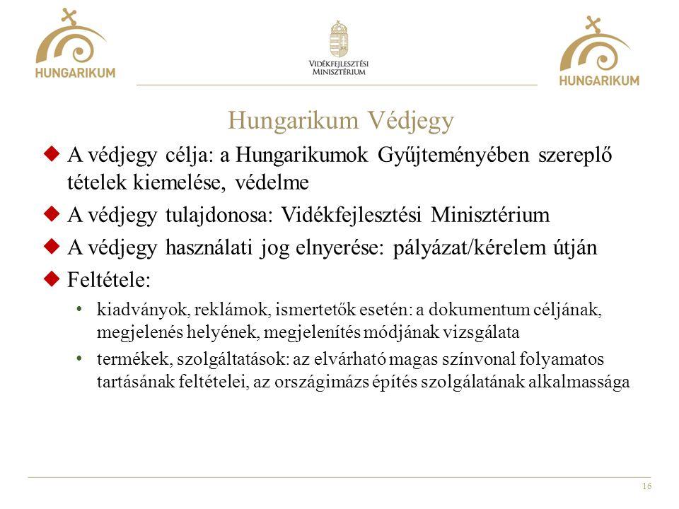 16 Hungarikum Védjegy  A védjegy célja: a Hungarikumok Gyűjteményében szereplő tételek kiemelése, védelme  A védjegy tulajdonosa: Vidékfejlesztési M