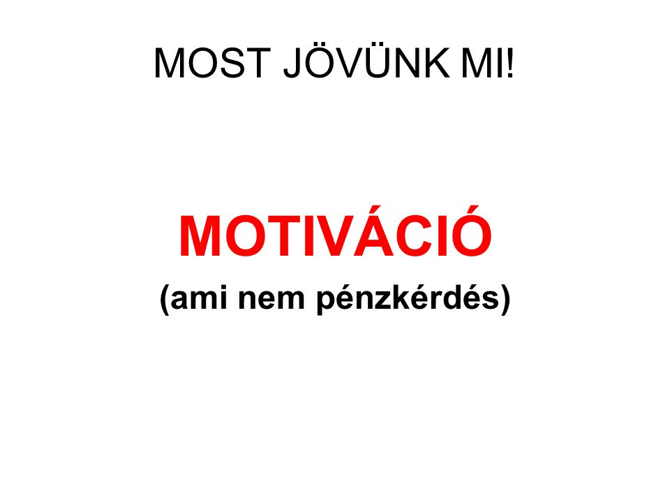 MOST JÖVÜNK MI! MOTIVÁCIÓ (ami nem pénzkérdés)