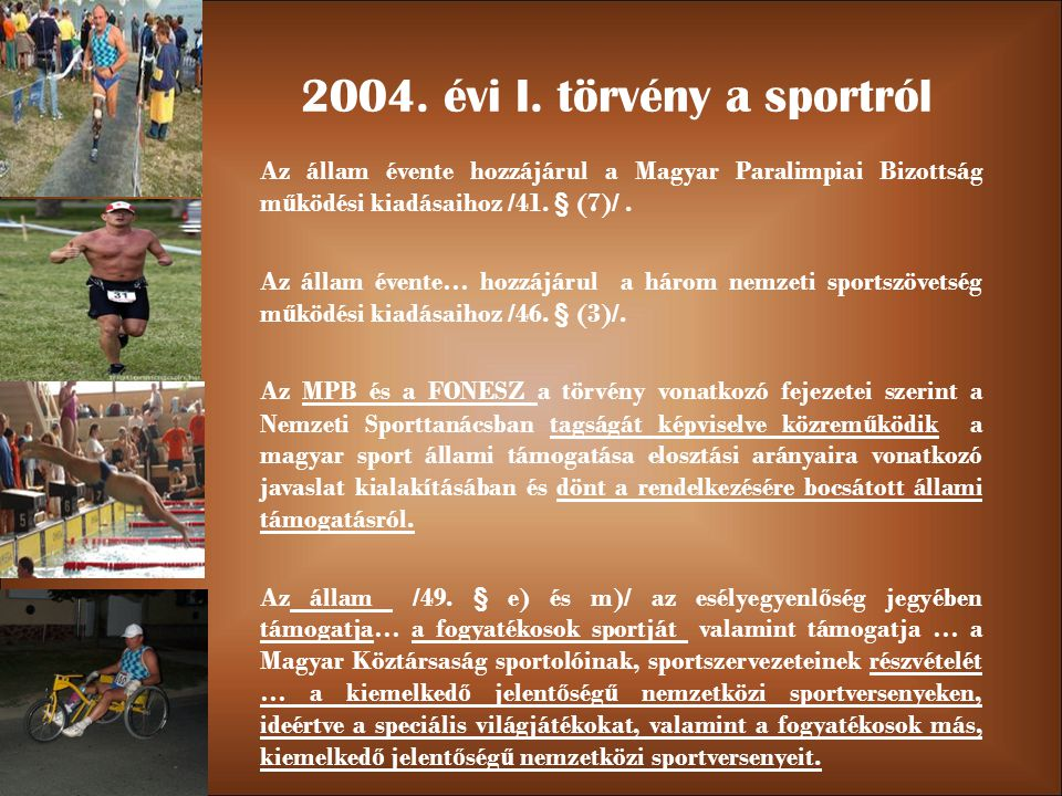 2004. évi I. törvény a sportról Az állam évente hozzájárul a Magyar Paralimpiai Bizottság m ű ködési kiadásaihoz /41. § (7)/. Az állam évente… hozzájá