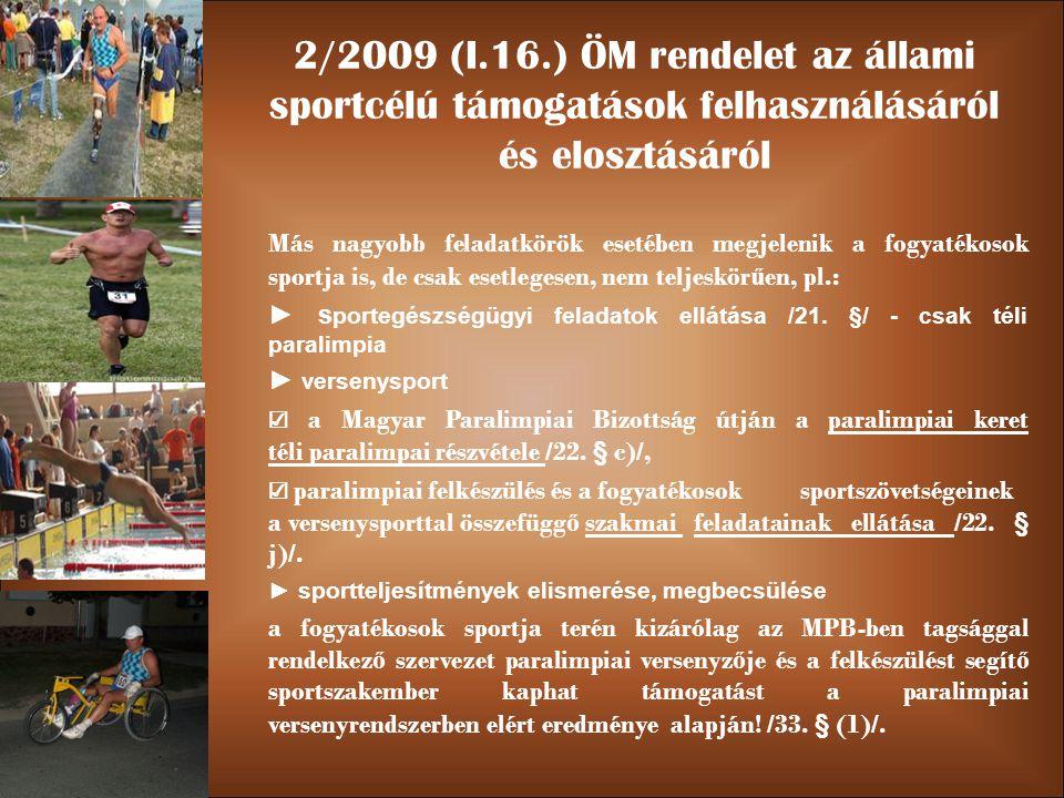 2/2009 (I.16.) ÖM rendelet az állami sportcélú támogatások felhasználásáról és elosztásáról Más nagyobb feladatkörök esetében megjelenik a fogyatékosok sportja is, de csak esetlegesen, nem teljeskör ű en, pl.: ► s portegészségügyi feladatok ellátása /21.