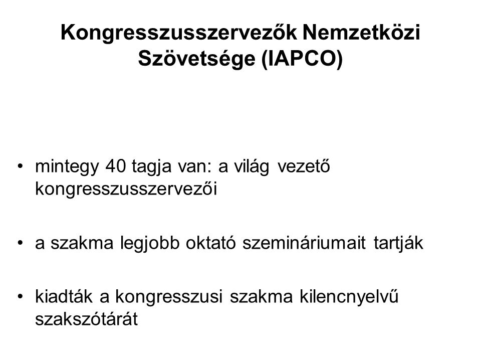 Kongresszusszervezők Nemzetközi Szövetsége (IAPCO) •mintegy 40 tagja van: a világ vezető kongresszusszervezői •a szakma legjobb oktató szemináriumait