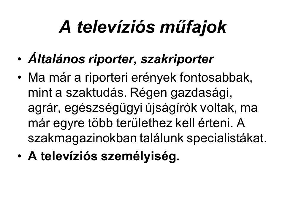 A televíziós műfajok •Általános riporter, szakriporter •Ma már a riporteri erények fontosabbak, mint a szaktudás. Régen gazdasági, agrár, egészségügyi