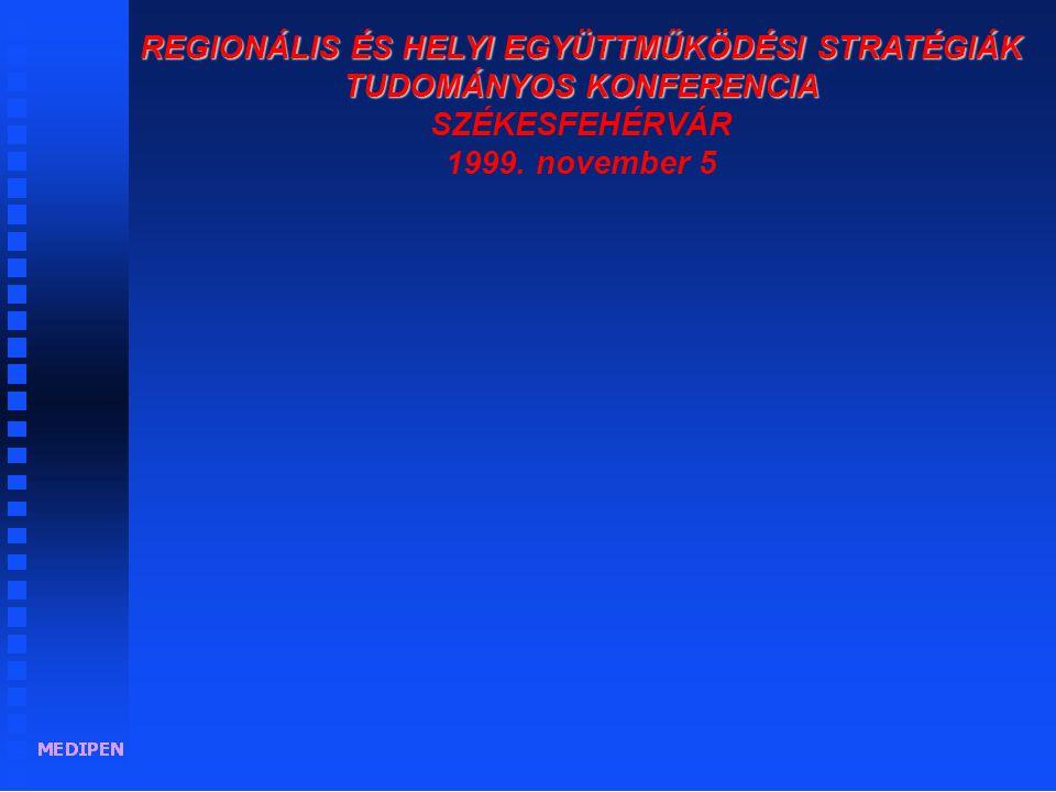 REGIONÁLIS ÉS HELYI EGYÜTTMŰKÖDÉSI STRATÉGIÁK TUDOMÁNYOS KONFERENCIA REGIONÁLIS ÉS HELYI EGYÜTTMŰKÖDÉSI STRATÉGIÁK TUDOMÁNYOS KONFERENCIA SZÉKESFEHÉRVÁR 1999.