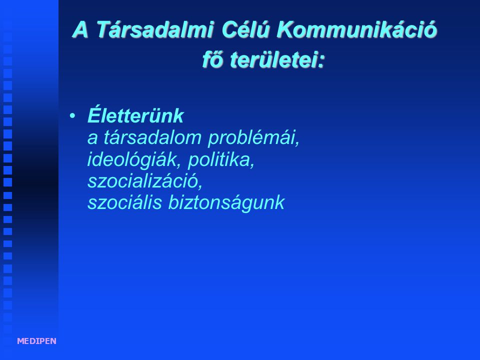 A Társadalmi Célú Kommunikáció fő területei: •Életterünk a társadalom problémái, ideológiák, politika, szocializáció, szociális biztonságunk