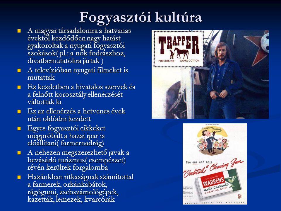 Fogyasztói kultúra  A magyar társadalomra a hatvanas évektől kezdődően nagy hatást gyakoroltak a nyugati fogyasztói szokások( pl.: a nők fodrászhoz,