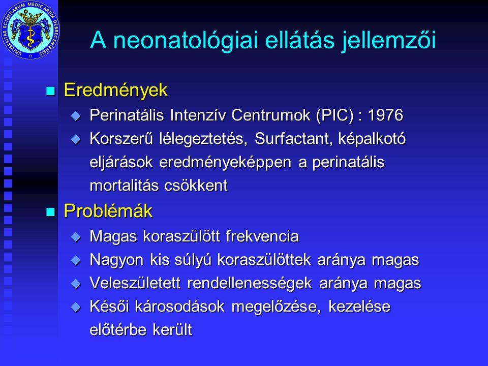 A neonatológiai ellátás jellemzői n Eredmények u Perinatális Intenzív Centrumok (PIC) : 1976 u Korszerű lélegeztetés, Surfactant, képalkotó eljárások eredményeképpen a perinatális eljárások eredményeképpen a perinatális mortalitás csökkent mortalitás csökkent n Problémák u Magas koraszülött frekvencia u Nagyon kis súlyú koraszülöttek aránya magas u Veleszületett rendellenességek aránya magas u Késői károsodások megelőzése, kezelése előtérbe került előtérbe került