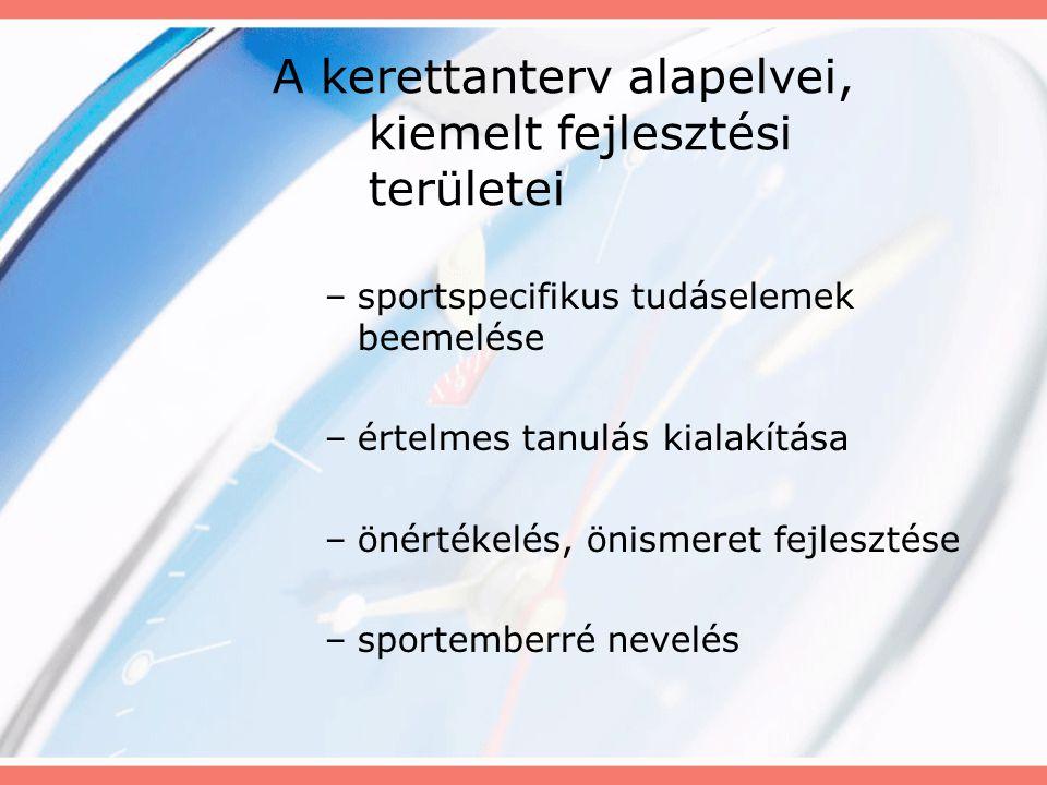 A kerettanterv alapelvei, kiemelt fejlesztési területei –sportspecifikus tudáselemek beemelése –értelmes tanulás kialakítása –önértékelés, önismeret f