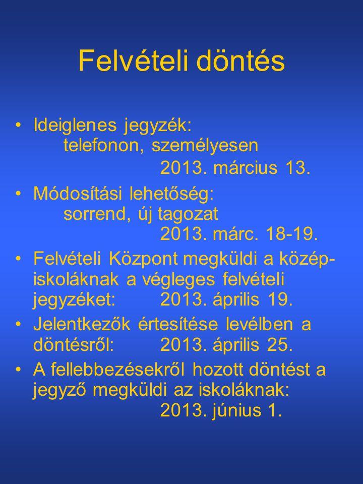 Felvételi döntés •Ideiglenes jegyzék: telefonon, személyesen 2013. március 13. •Módosítási lehetőség: sorrend, új tagozat 2013. márc. 18-19. •Felvétel