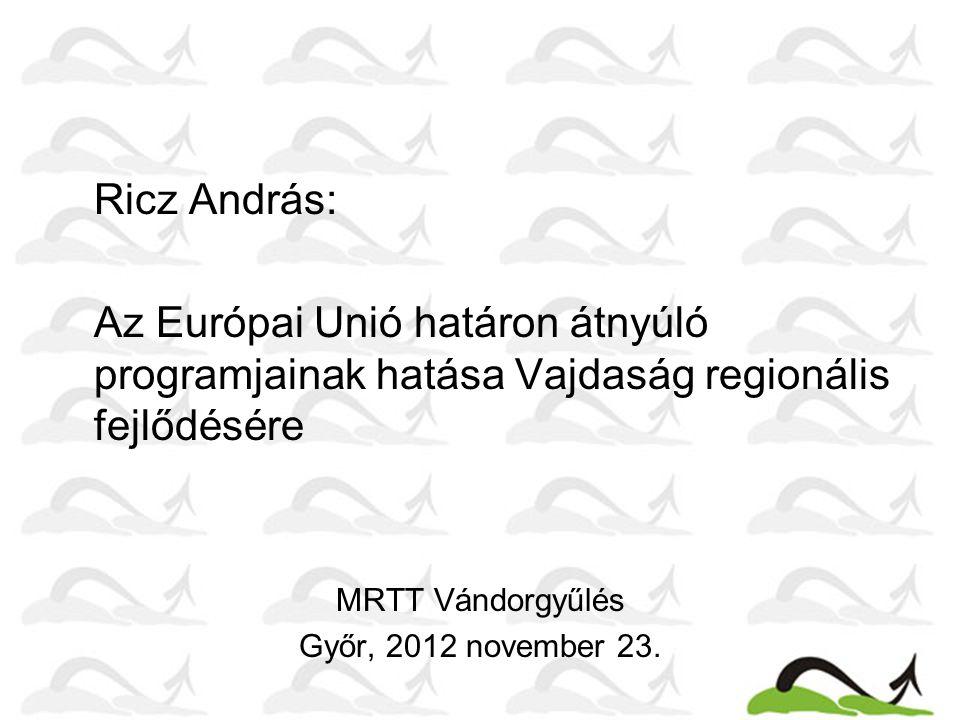 Ricz András: Az Európai Unió határon átnyúló programjainak hatása Vajdaság regionális fejlődésére MRTT Vándorgyűlés Győr, 2012 november 23.