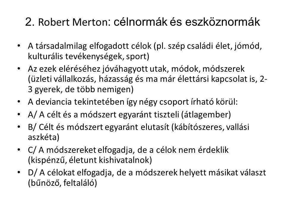 2. Robert Merton : célnormák és eszköznormák • A társadalmilag elfogadott célok (pl. szép családi élet, jómód, kulturális tevékenységek, sport) • Az e