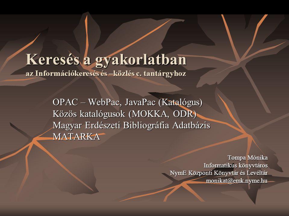 Keresés a gyakorlatban az Információkeresés és –közlés c. tantárgyhoz OPAC – WebPac, JavaPac (Katalógus) Közös katalógusok (MOKKA, ODR) Magyar Erdésze