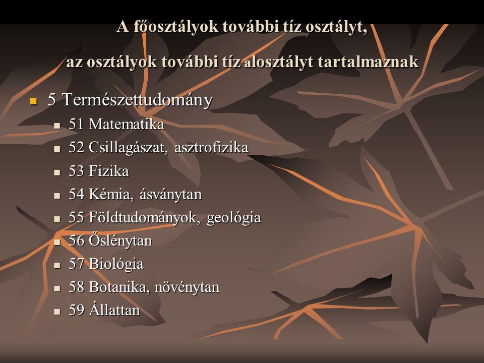 A főosztályok további tíz osztályt, az osztályok további tíz a losztályt tartalmaznak  5 Természettudomány  51 Matematika  52 Csillagászat, asztrof
