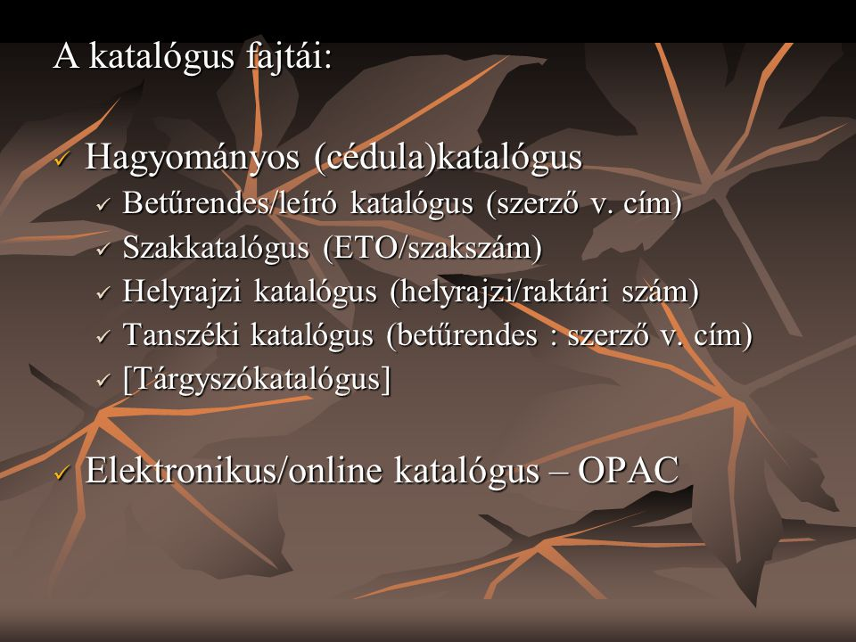 A katalógus fajtái:  Hagyományos (cédula)katalógus  Betűrendes/leíró katalógus (szerző v. cím)  Szakkatalógus (ETO/szakszám)  Helyrajzi katalógus