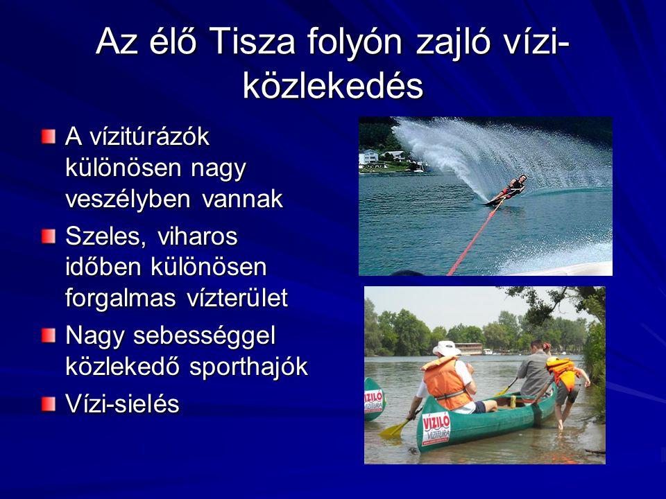 Az élő Tisza folyón zajló vízi- közlekedés A vízitúrázók különösen nagy veszélyben vannak Szeles, viharos időben különösen forgalmas vízterület Nagy s