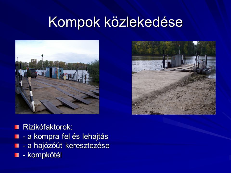 Kompok közlekedése Rizikófaktorok: - a kompra fel és lehajtás - a hajózóút keresztezése - kompkötél