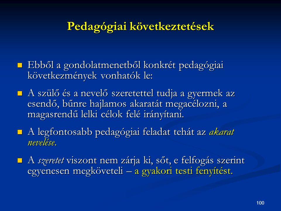 100 Pedagógiai következtetések  Ebből a gondolatmenetből konkrét pedagógiai következmények vonhatók le:  A szülő és a nevelő szeretettel tudja a gye