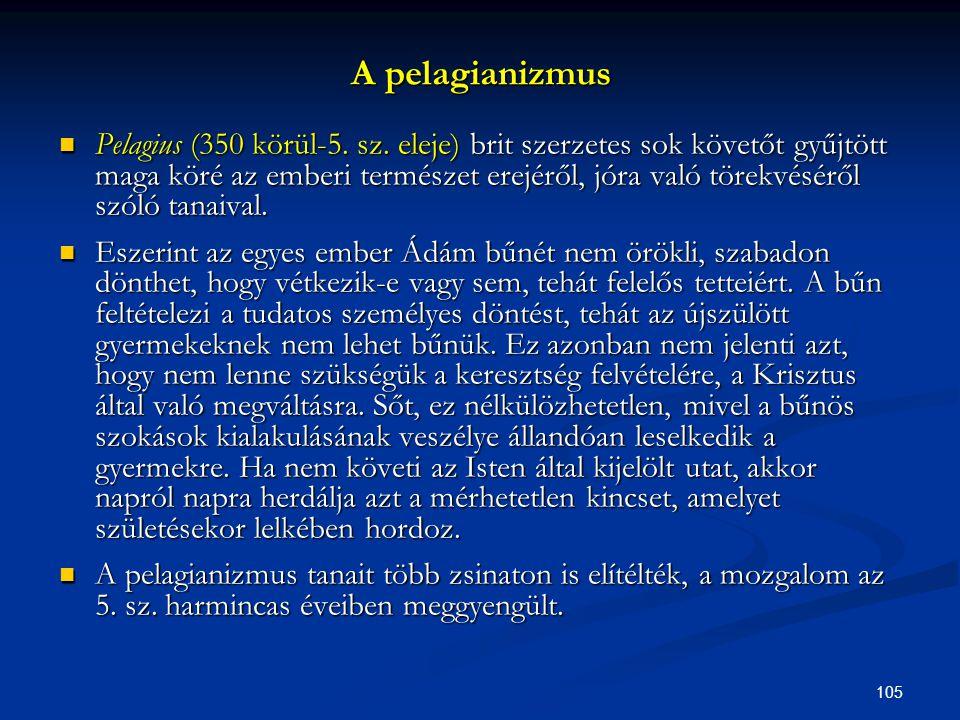 105 A pelagianizmus  Pelagius (350 körül-5. sz. eleje) brit szerzetes sok követőt gyűjtött maga köré az emberi természet erejéről, jóra való törekvés
