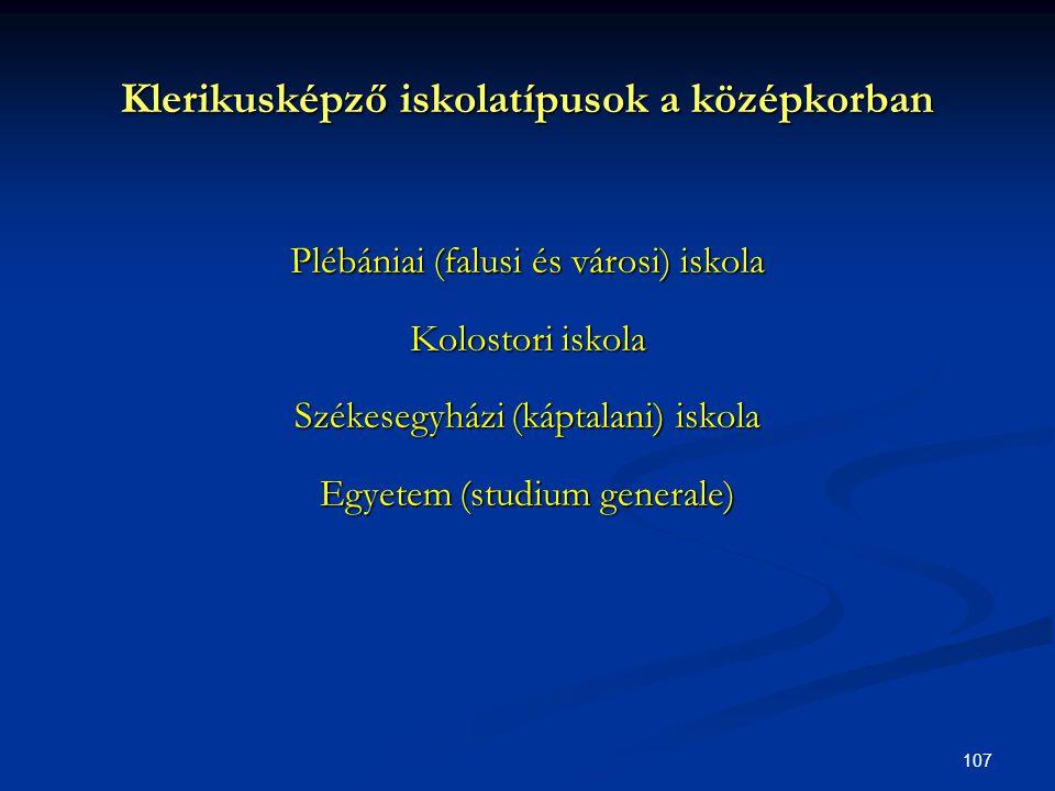 107 Klerikusképző iskolatípusok a középkorban Plébániai (falusi és városi) iskola Kolostori iskola Székesegyházi (káptalani) iskola Egyetem (studium g