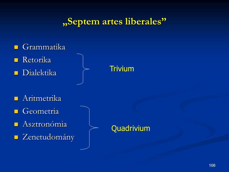 "108 ""Septem artes liberales""  Grammatika  Retorika  Dialektika  Aritmetrika  Geometria  Asztronómia  Zenetudomány Trivium Quadrivium"