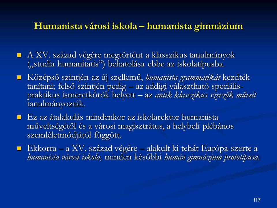 """117 Humanista városi iskola – humanista gimnázium  A XV. század végére megtörtént a klasszikus tanulmányok (""""studia humanitatis"""") behatolása ebbe az"""