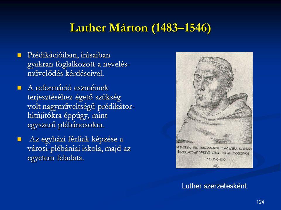 124 Luther Márton (1483–1546)  Prédikációiban, írásaiban gyakran foglalkozott a nevelés- művelődés kérdéseivel.  A reformáció eszméinek terjesztéséh