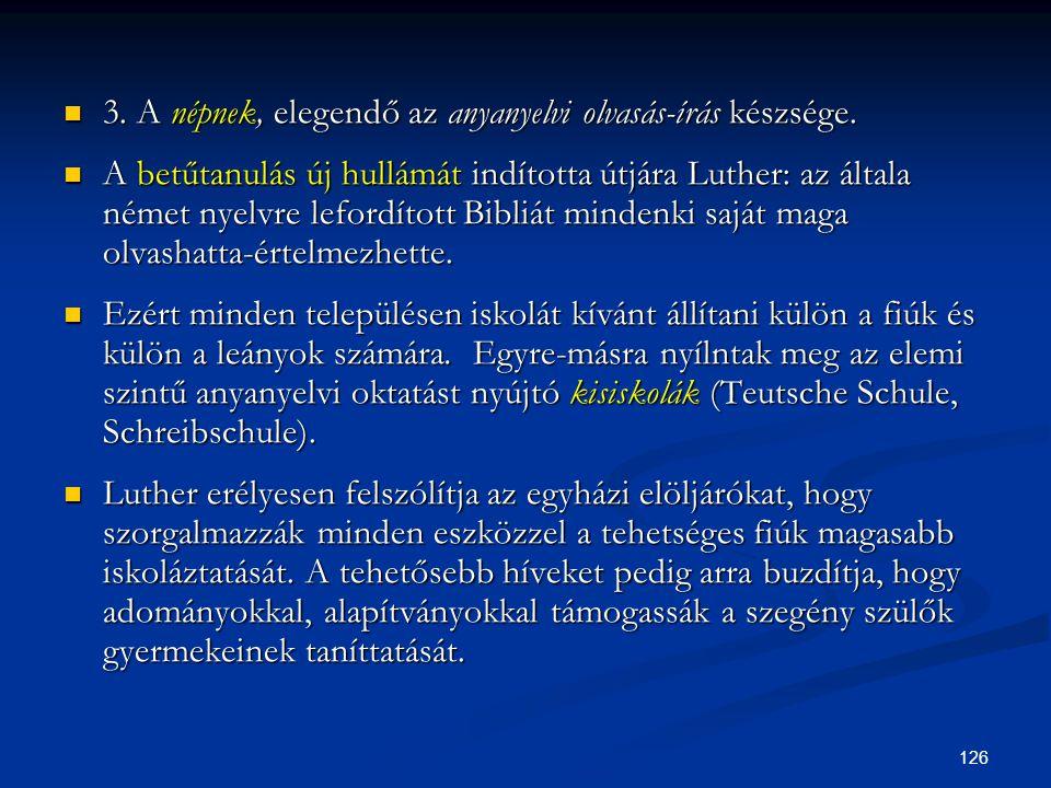 126  3. A népnek, elegendő az anyanyelvi olvasás-írás készsége.  A betűtanulás új hullámát indította útjára Luther: az általa német nyelvre lefordít