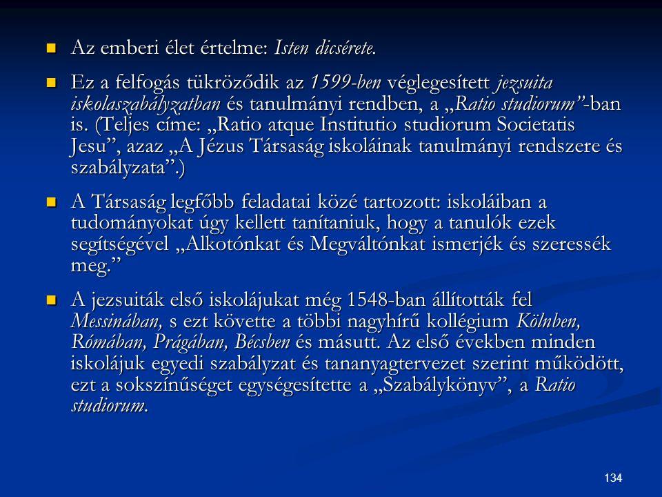 134  Az emberi élet értelme: Isten dicsérete.  Ez a felfogás tükröződik az 1599-ben véglegesített jezsuita iskolaszabályzatban és tanulmányi rendben