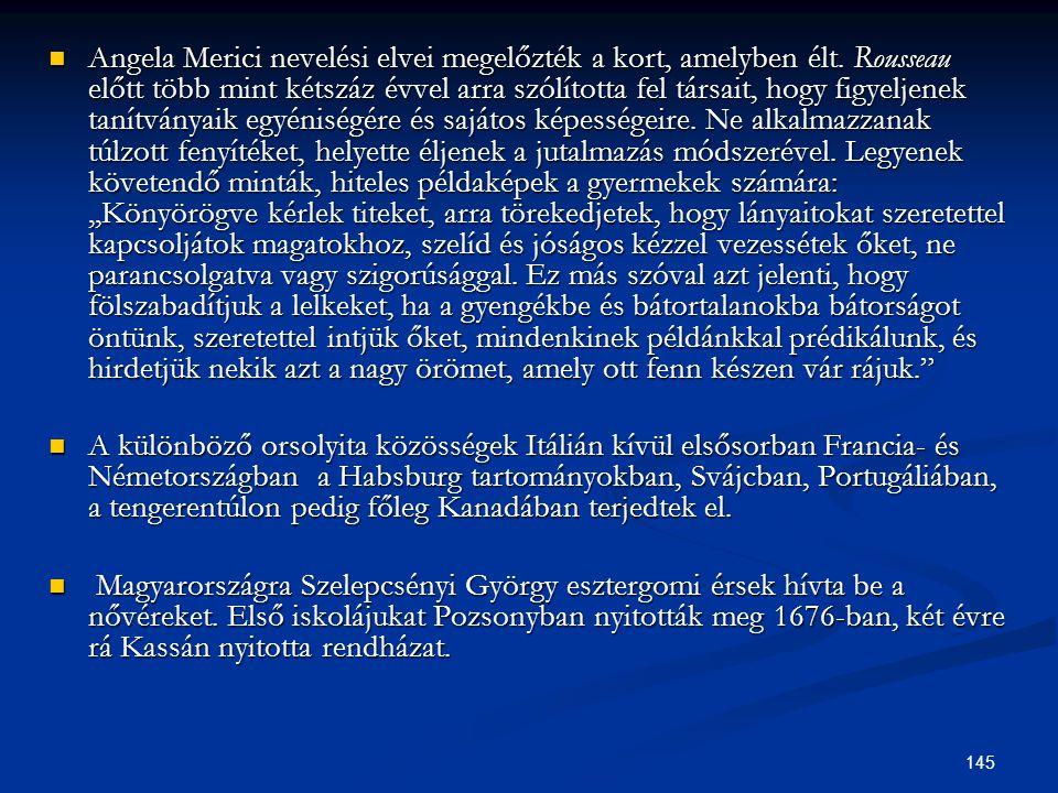 145  Angela Merici nevelési elvei megelőzték a kort, amelyben élt. Rousseau előtt több mint kétszáz évvel arra szólította fel társait, hogy figyeljen